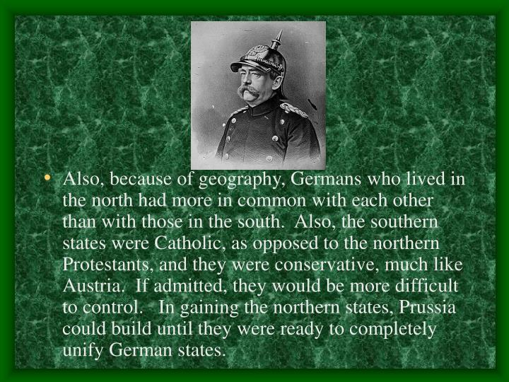 Also, because of geography, Germans who lived in the north had more in common with each other than with those in the south.  Also, the southern states were Catholic, as opposed to the northern Protestants, and they were conservative, much like Austria.  If admitted, they would be more difficult to control.   In gaining the northern states, Prussia could build until they were ready to completely unify German states.