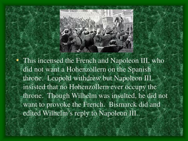 This incensed the French and Napoleon III, who did not want a Hohenzollern on the Spanish throne.  Leopold withdrew but Napoleon III insisted that no Hohenzollern ever occupy the throne.  Though Wilhelm was insulted, he did not want to provoke the French.  Bismarck did and edited Wilhelm's reply to Napoleon III..