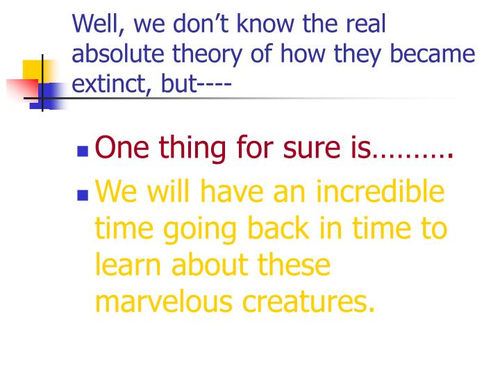 Well, we don't know the real absolute theory of how they became extinct, but----