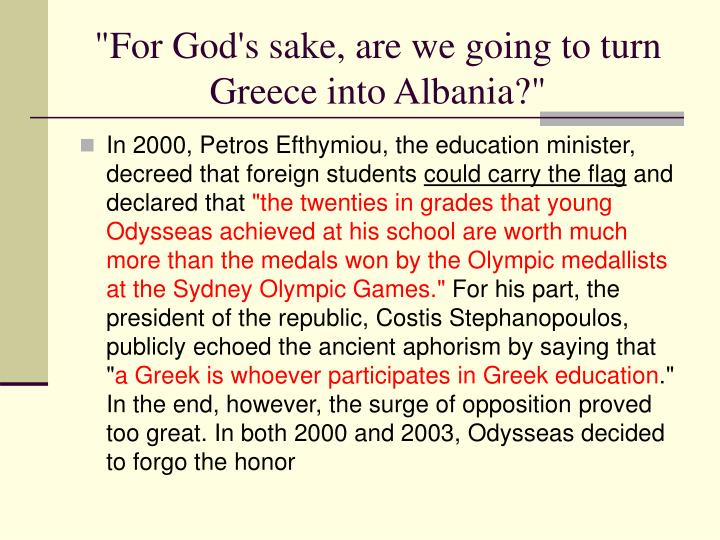 """""""For God's sake, are we going to turn Greece into Albania?"""""""