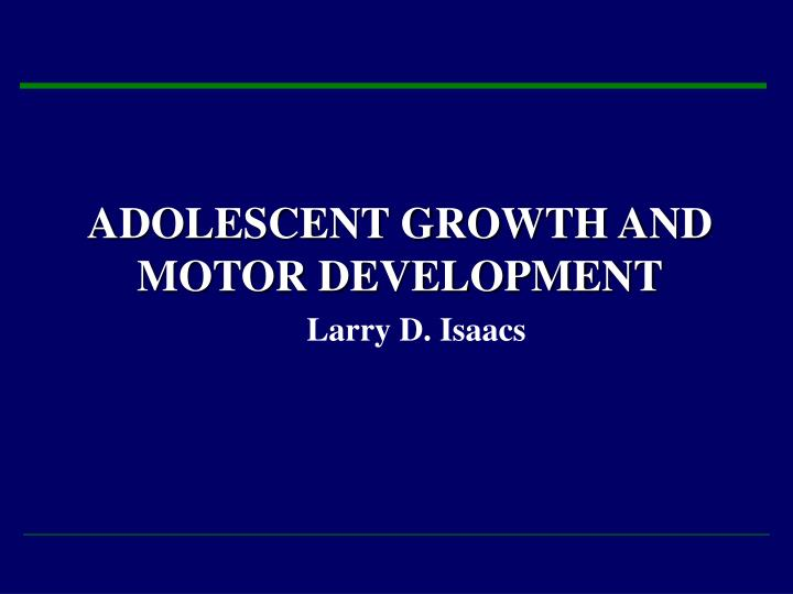 adolescent growth and motor development larry d isaacs n.