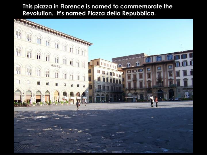 This piazza in Florence is named to commemorate the Revolution.  It's named Piazza della Repubblica.