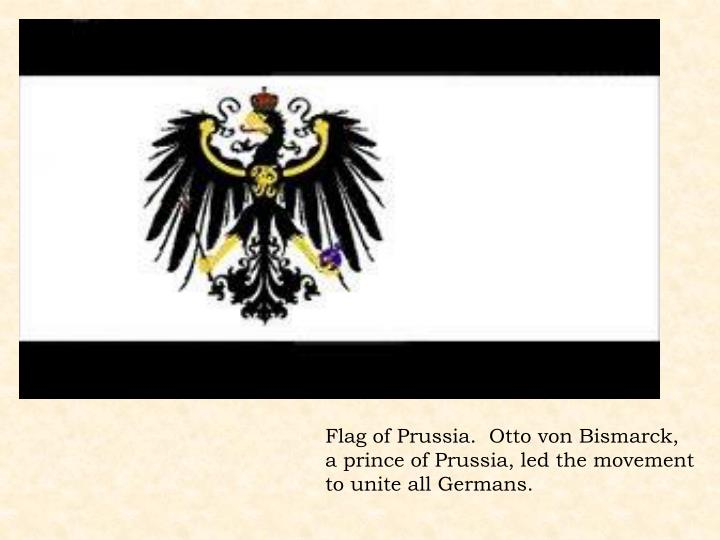 Flag of Prussia.  Otto von Bismarck, a prince of Prussia, led the movement to unite all Germans.