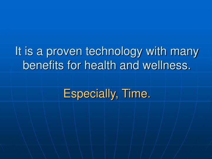 It is a proven technology with many benefits for health and wellness.