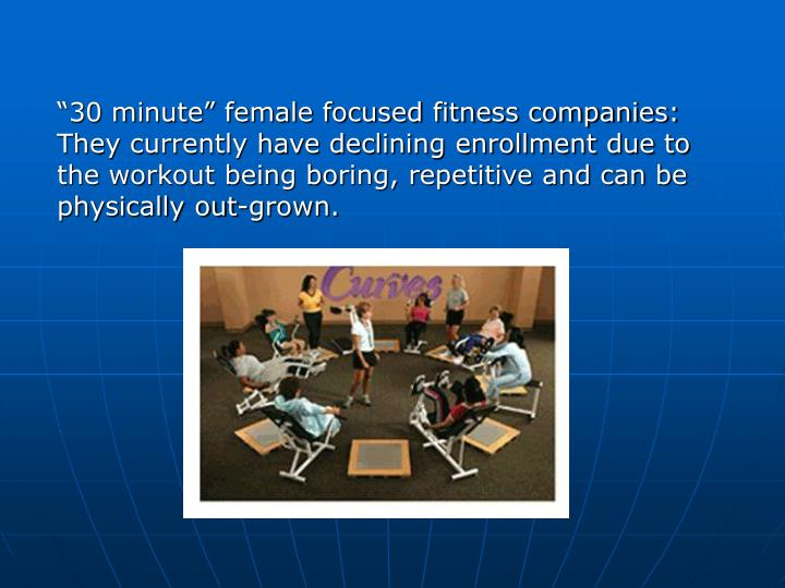 """30 minute"" female focused fitness companies: They currently have declining enrollment due to the workout being boring, repetitive and can be physically out-grown."
