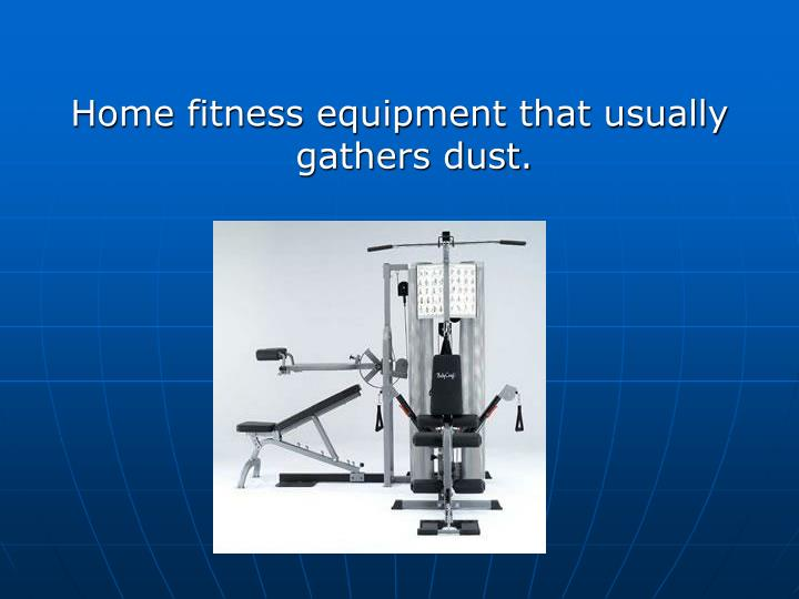 Home fitness equipment that usually gathers dust.