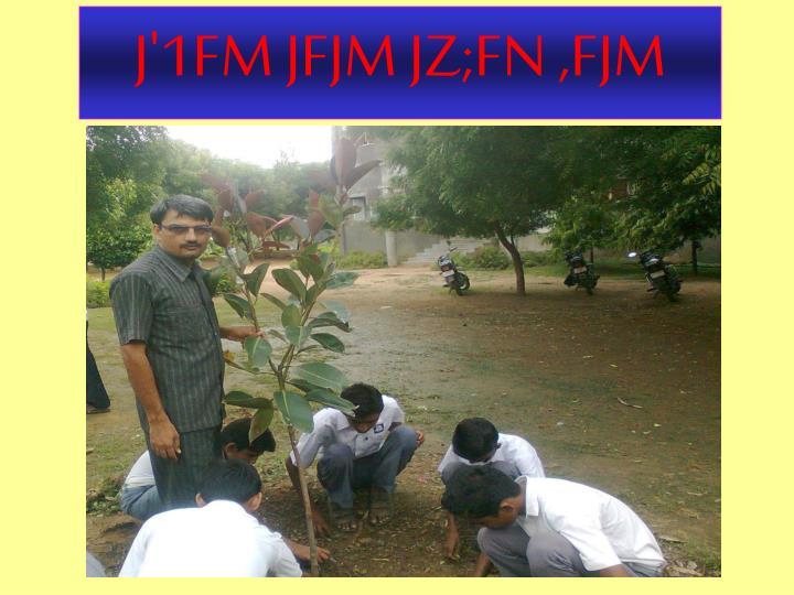 J'1FM JFJM JZ;FN ,FJM