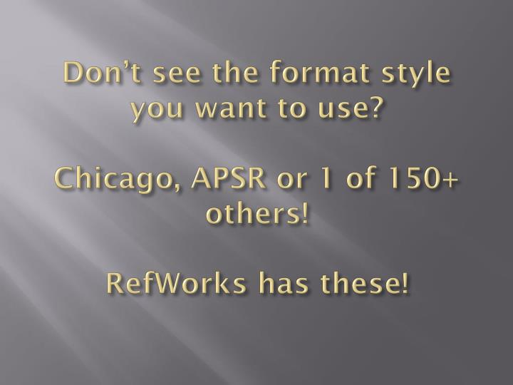 Don t see the format style you want to use chicago apsr or 1 of 150 others refworks has these