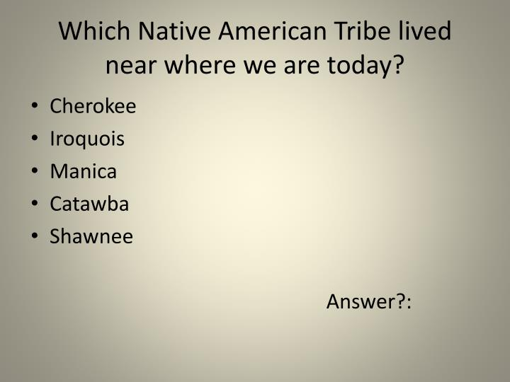 Which Native American Tribe lived near where we are today?