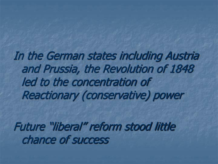 In the German states including Austria and Prussia, the Revolution of 1848 led to the concentration of Reactionary (conservative) power