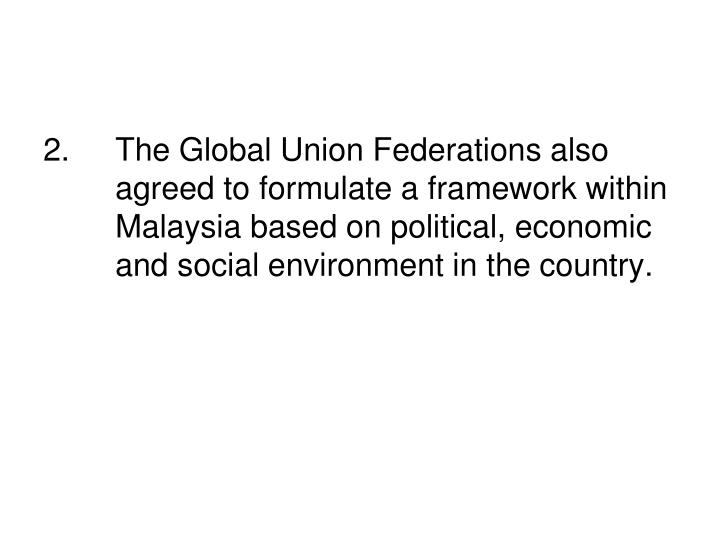 2.		The Global Union Federations also 	agreed to formulate a framework within 	Malaysia based on pol...
