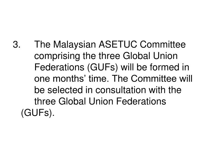 3.		The Malaysian ASETUC Committee 	comprising the three Global Union 	Federations (GUFs) will be formed in 	one months' time. The Committee will 	be selected in consultation with the 	three Global Union Federations (GUFs).