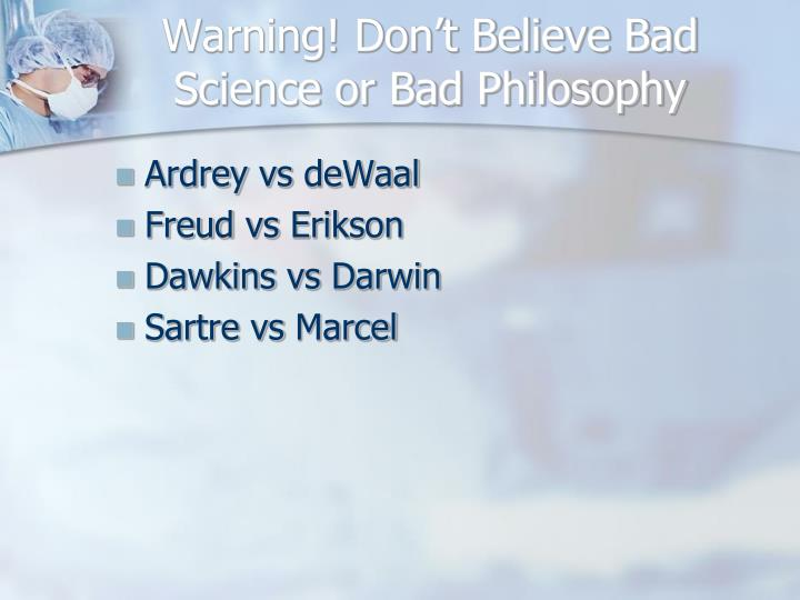 Warning! Don't Believe Bad Science or Bad Philosophy
