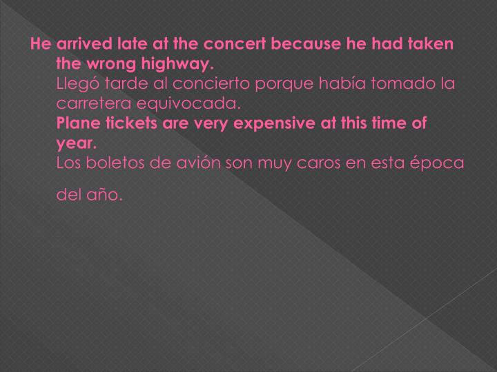 He arrived late at the concert because he had taken the wrong highway.