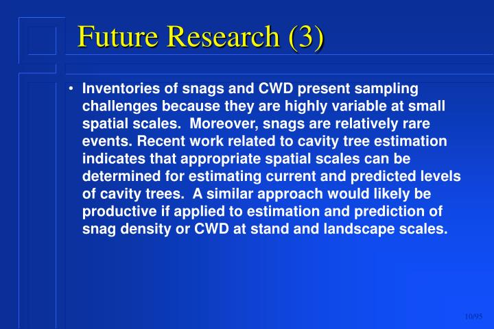 Inventories of snags and CWD present sampling challenges because they are highly variable at small spatial scales.  Moreover, snags are relatively rare events. Recent work related to cavity tree estimation indicates that appropriate spatial scales can be determined for estimating current and predicted levels of cavity trees.  A similar approach would likely be productive if applied to estimation and prediction of snag density or CWD at stand and landscape scales.