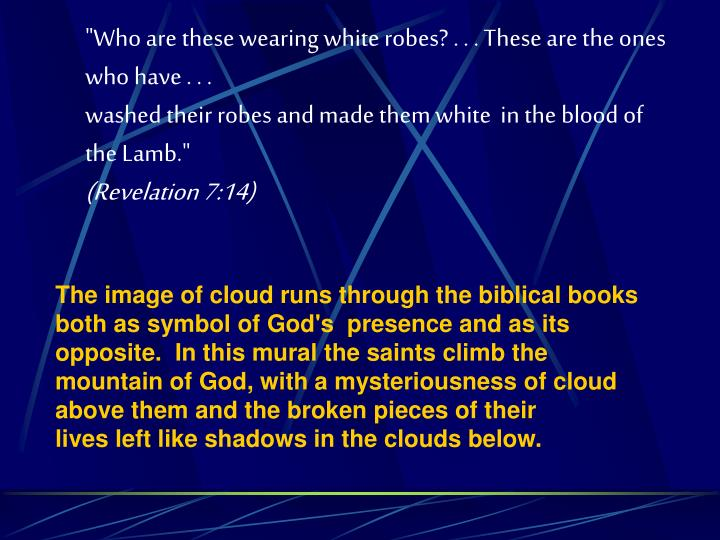 """Who are these wearing white robes? . . . These are the ones who have . . ."