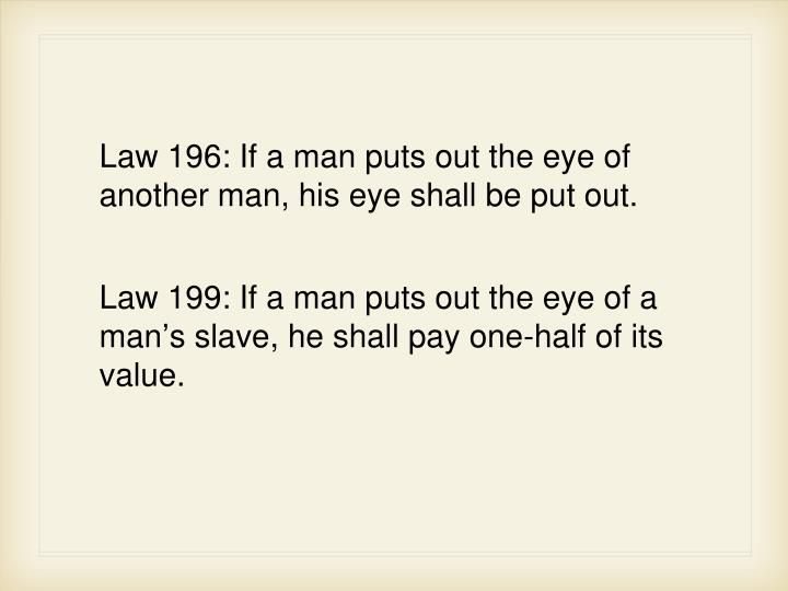 Law 196: If a man puts out the eye of another man, his eye shall be put out.