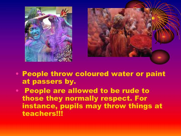 People throw coloured water or paint at passers by.