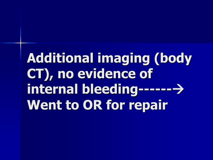 Additional imaging (body CT), no evidence of internal bleeding------