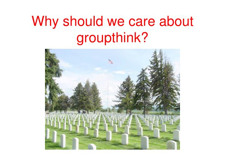 Why should we care about groupthink?