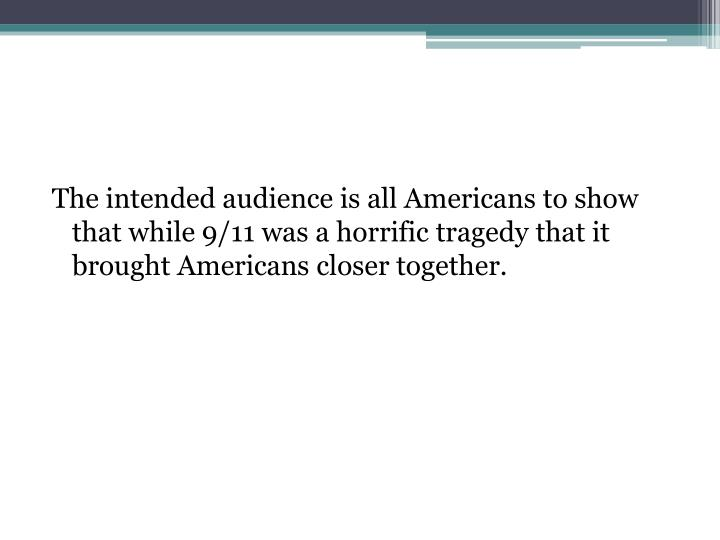 The intended audience is all Americans to show that while 9/11 was a horrific tragedy that it brought Americans closer together.