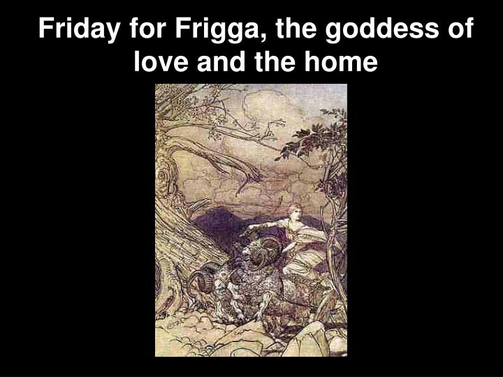Friday for Frigga, the goddess of love and the home