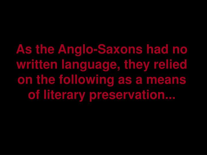 As the Anglo-Saxons had no written language, they relied on the following as a means of literary preservation...