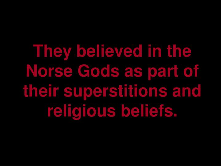 They believed in the Norse Gods as part of their superstitions and religious beliefs.
