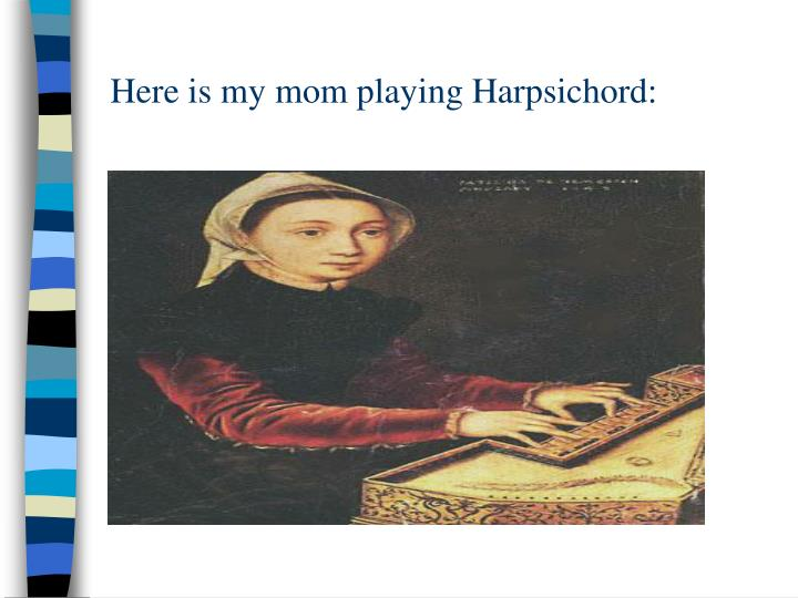 Here is my mom playing Harpsichord:
