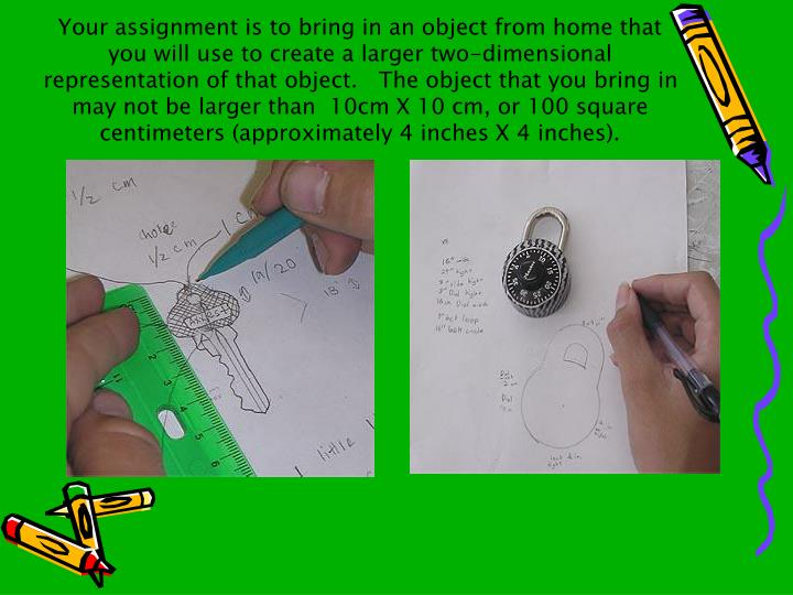 Your assignment is to bring in an object from home that you will use to create a larger two-dimensional representation of that object.   The object that you bring in may not be larger than  10cm X 10 cm, or 100 square centimeters (approximately 4 inches X 4 inches).