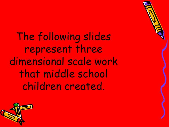 The following slides represent three dimensional scale work that middle school children created.