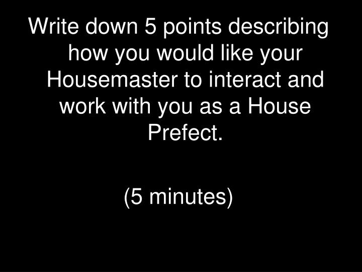 Write down 5 points describing how you would like your Housemaster to interact and work with you as a House Prefect.