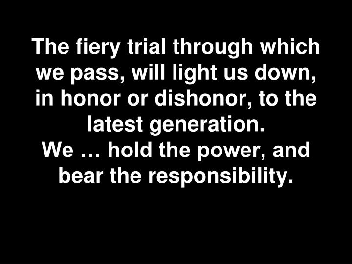 The fiery trial through which we pass, will light us down, in honor or dishonor, to the latest generation.