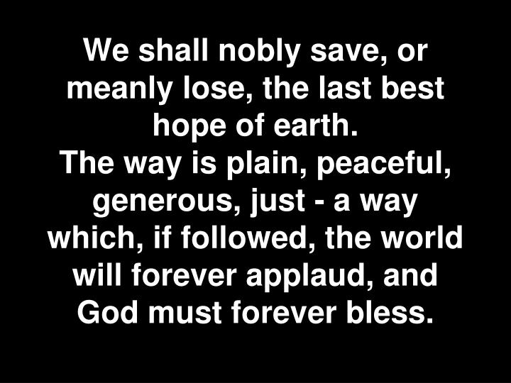 We shall nobly save, or meanly lose, the last best hope of earth.