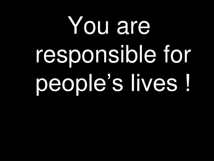 You are responsible for people's lives !