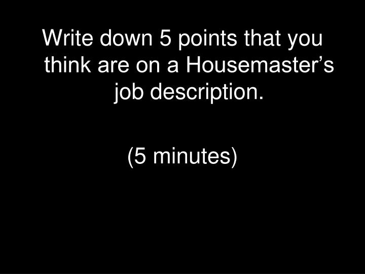 Write down 5 points that you think are on a Housemaster's job description.