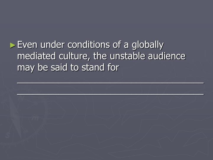 Even under conditions of a globally mediated culture, the unstable audience may be said to stand for ________________________________________________________________________