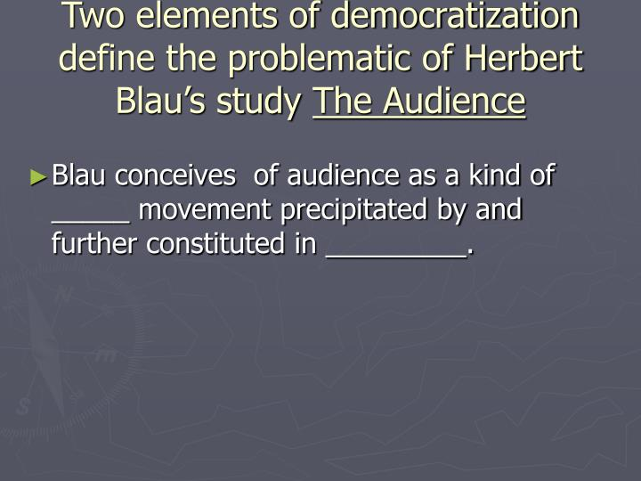 Two elements of democratization define the problematic of Herbert Blau's study