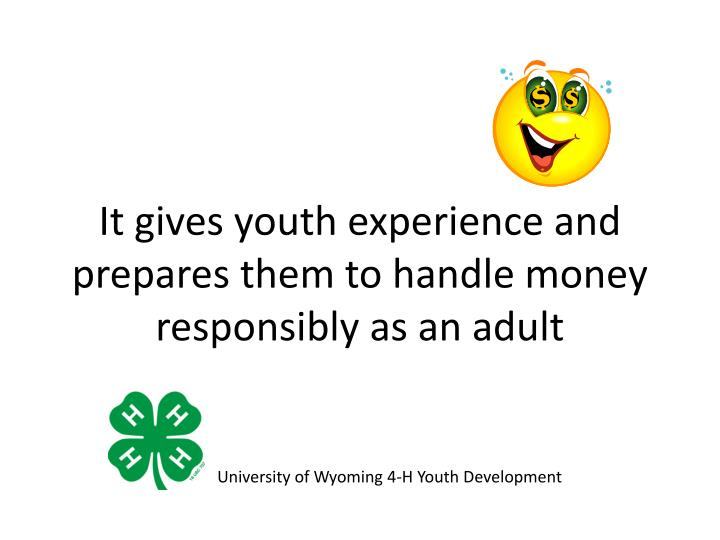 It gives youth experience and prepares them to handle money responsibly as an adult