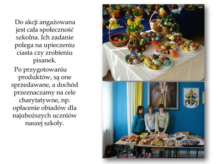 Do akcji angażowana jest cała społeczność szkolna. Ich zadanie polega na upieczeniu ciasta czy zrobieniu pisanek.