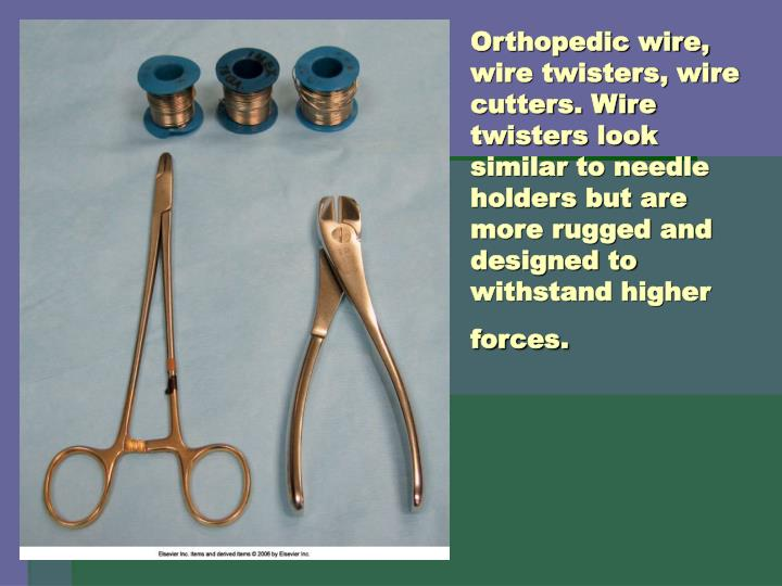 Orthopedic wire, wire twisters, wire cutters. Wire twisters look similar to needle holders but are more rugged and designed to withstand higher forces.