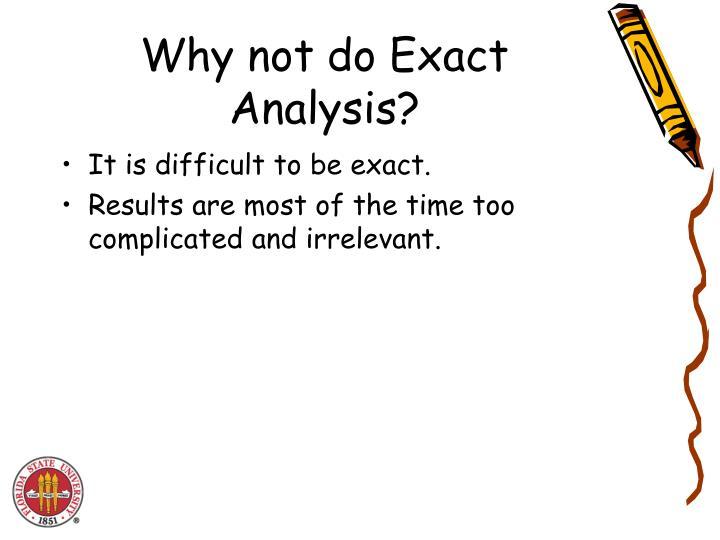 Why not do Exact Analysis?