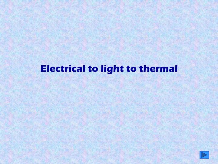 Electrical to light to thermal