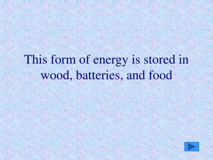 This form of energy is stored in wood, batteries, and food
