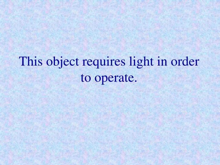 This object requires light in order to operate.