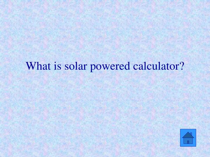 What is solar powered calculator?