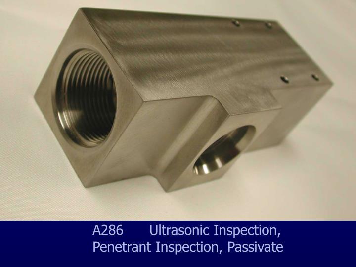 A286      Ultrasonic Inspection, Penetrant Inspection, Passivate