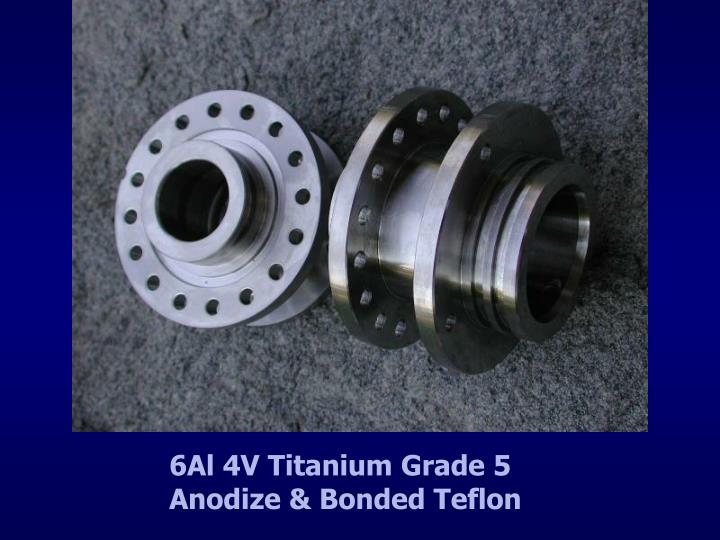 6Al 4V Titanium Grade 5               Anodize & Bonded Teflon