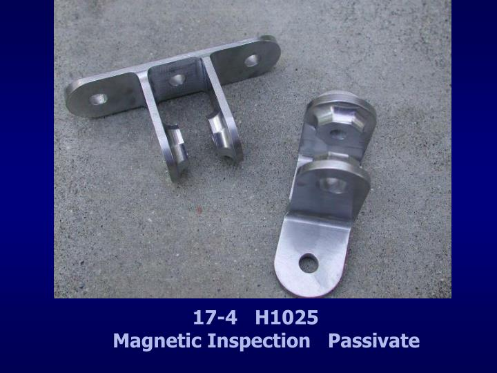 17-4   H1025                 Magnetic Inspection   Passivate