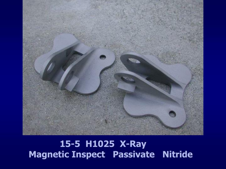 15-5  H1025  X-Ray                 Magnetic Inspect   Passivate   Nitride